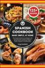 SPANISH COOKBOOK Made Simple, at Home The Complete Guide Around Spain to the Discovery of the Tastiest Traditional Recipes Such as Homemade Tapas, Pae Cover Image