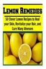 Lemon Remedies: 50 Clever Lemon Recipes to Heal Your Skin, Revitalize Your Hair: (lemon cure, lemon cleanse, lemon tree, lemon grove) Cover Image