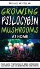Growing Psilocybin Mushrooms at Home: Self-Guide to Psychedelic Magic Mushrooms Cultivation and Safe Use, Benefits and Side Effects. The Healing Power Cover Image