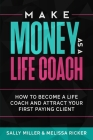 Make Money As A Life Coach: How to Become a Life Coach and Attract Your First Paying Client Cover Image