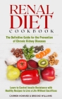 Renal Diet Cookbook: The Definitive Guide for the Prevention of Chronic Kidney Diseases. Learn to Control Insulin Resistance with Healthy R Cover Image
