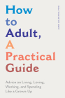 How to Adult, a Practical Guide: Advice on Living, Loving, Working, and Spending Like a Grown-Up Cover Image