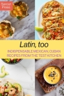 Latin, too: Indispensable Mexican, Cuban Recipes From The Test Kitchen Cover Image