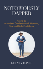 Notoriously Dapper: How to Be a Modern Gentleman with Manners, Style and Body Confidence (Be a Gentleman, Modern Etiquette, Self Esteem, B Cover Image