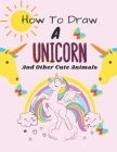 How to Draw a Unicorn: How to Draw a Unicorn and Other Cute Animals with Simple Shapes in 5 Steps Cover Image