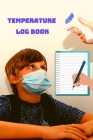 Temperature Log Book - Body Temperature Health Checkup Tracker And Recorder For People - Employees, Kids, Patients & Visitors Cover Image