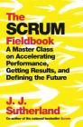 The Scrum Fieldbook: A Master Class on Accelerating Performance, Getting Results, and Defining  the Future Cover Image