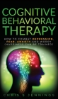 Cognitive Behavioral Therapy: How to Combat Depression, Fear, Anxiety and Worry (Happiness can be trained) Cover Image