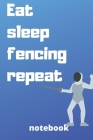 eat sleep fencing repeat notebook: Gifts for fencing player Cover Image