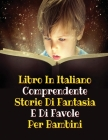 Libro in Italiano Comprendente Storie Di Fantasia E Di Favole Per Bambini: This Book Is A Collection Of Fictional Stories That One Can Read To Your Ch Cover Image