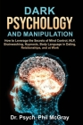 Dark Psychology and Manipulation: How to Leverage the Secrets of Mind Control, NLP, Brainwashing, Hypnosis, Body Language in Dating, Relationships, an Cover Image