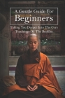 A Gentle Guide For Beginners: Taking You Deeper Into The Core Teachings Of The Buddha: Teachings Of Buddha Cover Image