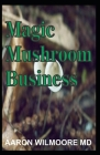 Magic Mushroom Business: The Definite Step-By-Step Guide To Growing Magic Mushrooms At Home and Large Garden for Profit. Cover Image