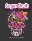 sugar Skulls Coloring Book for Adults: 50 BEAUTIFUL skull and the MOST BEAUTIFUL calaveras COLORING BOOK to celebrate the Day of the Dead Cover Image