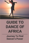 Guide To Dance Of Africa: Journey To Find Dancer's Power: Find Dancer'S Power Cover Image