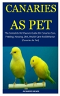 Canaries As Pet: The Complete Pet Owners Guide On Canaries Care, Feeding, Housing, Diet, Health Care And Behavior (Canaries As Pet) Cover Image