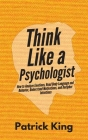 Think Like a Psychologist: How to Analyze Emotions, Read Body Language and Behavior, Understand Motivations, and Decipher Intentions Cover Image