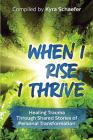 When I Rise, I Thrive: Healing Trauma Through Shared Stories of Personal Transformation Cover Image