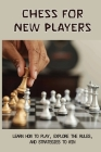 Chess For New Players: Learn How To Play, Explore The Rules, And Strategies To Win: How To Improve At Chess Beginner Cover Image