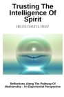 Trusting The Intelligence Of Spirit: Reflections Along The Pathway Of Mediumship - An Experiential Perspective Cover Image