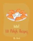 Hello! 101 Polish Recipes: Best Polish Cookbook Ever For Beginners [Soup Dumpling Cookbook, Cream Soup Cookbook, Cabbage Soup Recipe, Polish Reci Cover Image