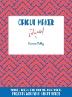 Cricut Maker Ideas!: Simple Ideas For Making Fantastic Projects With Your Cricut Maker Cover Image