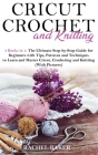 Cricut, Crochet and Knitting: 4 Books in 1: The Ultimate Step-by-Step Guide with Tips, Patterns and Techniques to Learn and Master Cricut, Crochetin Cover Image