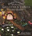 Magical Miniature Gardens & Homes: Create Tiny Worlds of Fairy Magic & Delight with Natural, Handmade Décor Cover Image