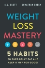 Weight Loss Mastery: 5 Habits to Shed Belly Fat and Keep it Off for Good Cover Image