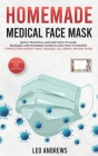 Homemade Medical Face Mask: Quick, Practical and Safe Ways To Make Reusable and Washable Masks in Less Than 15 Minutes! Cover Image