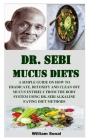 Dr. Sebi Mucus Diets: A Simple Guide on How to Eradicate, Detoxify and Clean Off Mucus Entirely from the Body System Using Dr. Sebi Alkaline Cover Image