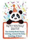 HAPPY BIRTHDAY SISTER! Fun Activity Book: Mazes, Coloring, Connect the Dots, Counting, & More!: Personalized Birthday Books for Children! Cover Image