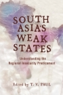 South Asia's Weak States: Understanding the Regional Insecurity Predicament Cover Image