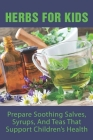 Herbs For Kids: Prepare Soothing Salves, Syrups, And Teas That Support Children's Health: How To Make And Use Gentle Herbal Remedies F Cover Image