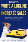 How to Write a Logline to Increase Sales: Everything an Author Should Know But Wasn't Told about Loglines for Nonfiction and Fiction Books Cover Image
