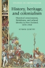 History, Heritage, and Colonialism: Historical Consciousness, Britishness, and Cultural Identity in New Zealand, 1870-1940 (Studies in Imperialism #123) Cover Image