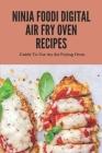 Ninja Foodi Digital Air Fry Oven Recipes: Guide To Use An Air Frying Oven: Ninja Foodi Digital Air Fry Oven Recipes Cover Image