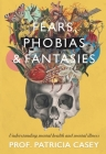 Fears, Phobias & Fantasies: Understanding Mental Illness and Mental Health Cover Image