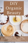 DIY Organic Beauty: Simple Recipes For Easy Homemade Face Scrubs And Body Exfoliants: Organic Body Exfoliants Cover Image