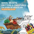 Birds, Beasts, Critters & Creatures: The Story of Noah's Ark, Coloring Book Edition Cover Image