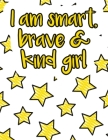 I am smart, brave & kind girl: A valuable and beautiful coloring book that helps to build your child confidence and Intelligence (100% children frien Cover Image
