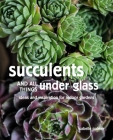 Succulents and All things Under Glass: Ideas and inspiration for indoor gardens Cover Image