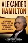 Alexander Hamilton: A Captivating Guide to One of the Founding Fathers of the United States of America Cover Image