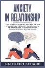 Anxiety in Relationship: Learn Techniques to Manage Insecurity and Fear of Abandonment to Prevent Couple Conflicts. The Definitive Guide To Ove Cover Image