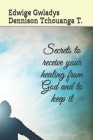Secrets to receive your healing from God and to keep it Cover Image