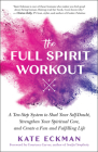 The Full Spirit Workout: A Ten-Step System to Shed Your Self-Doubt, Strengthen Your Spiritual Core, and Create a Fun and Fulfilling Life Cover Image