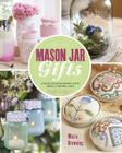Mason Jar Gifts: Create Heartwarming Gifts Using Canning Jars Cover Image