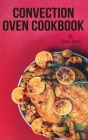 Convection Oven Cookbook: Crispy, Delicious and Easy Recipes that anyone can cook on a budget. Quick Meals in Less Time and Easy Cooking Techniq Cover Image