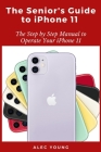 The Senior's Guide to iPhone 11: The Step by Step Manual to Operate Your iPhone 11 Cover Image