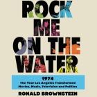 Rock Me on the Water: 1974-The Year Los Angeles Transformed Movies, Music, Television and Politics Cover Image